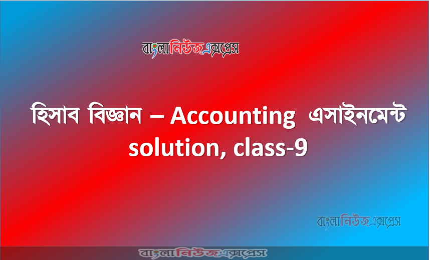 Accounting Assignment for Class 9 Students - Accounting Assignment solution, class-9