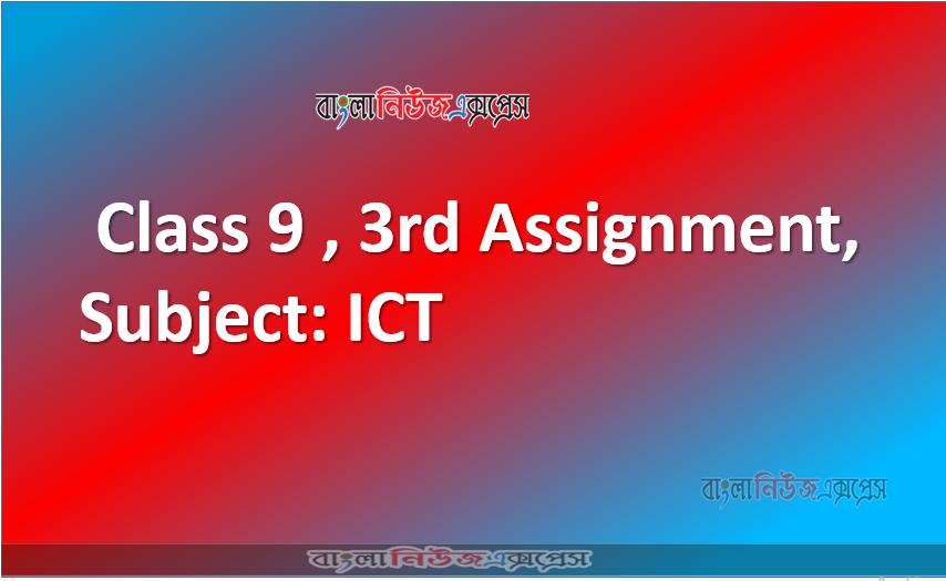 Class 9 ,3rd Assignment, Subject: ICT