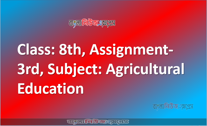 Class: 8th, Assignment-3rd, Subject: Agricultural Education