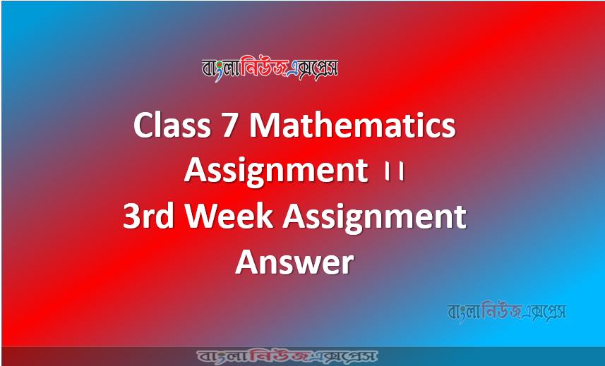 Class 7 Mathematics Assignment ।। 3rd Week Assignment Answer