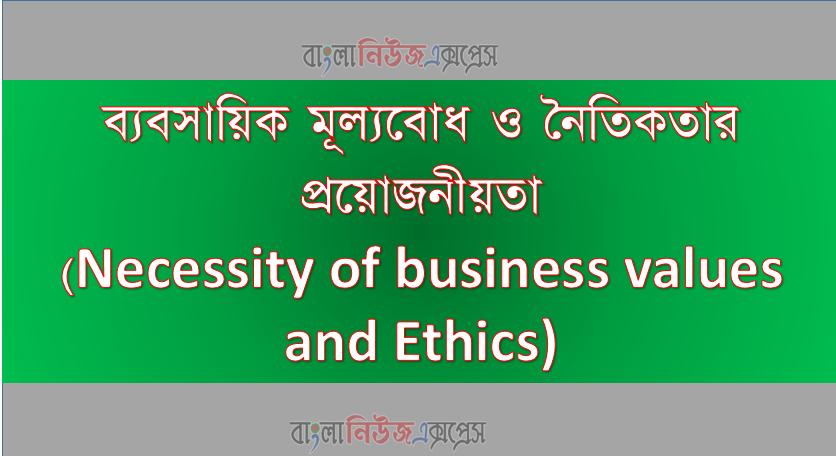 ব্যবসায়িক মূল্যবোধ ও নৈতিকতার প্রয়োজনীয়তা(Necessity of business values and Ethics)