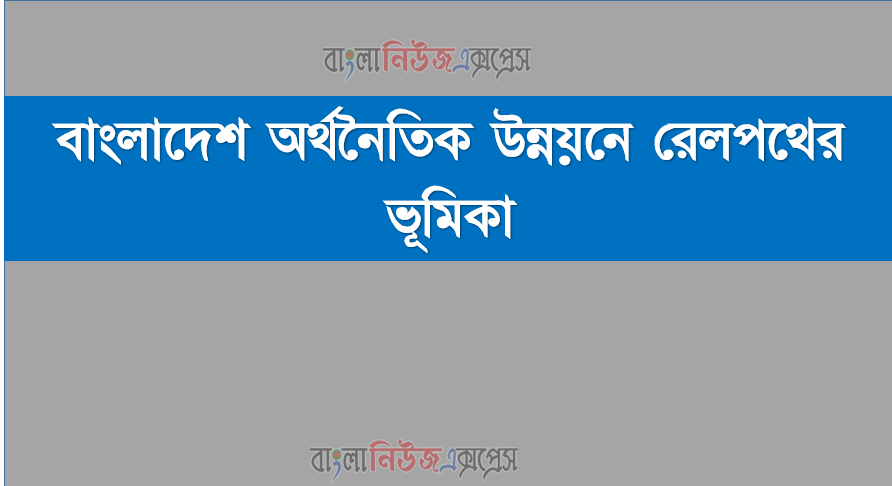 বাংলাদেশ অর্থনৈতিক উন্নয়নে রেলপথের ভূমিকা