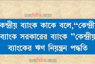"""কেন্দ্রীয় ব্যাংক কাকে বলে,""""কেন্দ্রীয় ব্যাংক সরকারের ব্যাংক """"কেন্দ্রীয় ব্যাংকের ঋণ নিয়ন্ত্রন পদ্ধতি"""