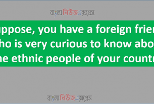 Suppose, you have a foreign friend who is very curious to know about the ethnic people of your country