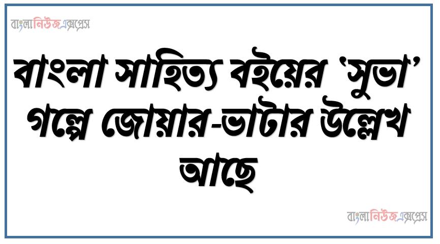 বাংলা সাহিত্য বইয়ের 'সুভা' গল্পে জোয়ার-ভাটার উল্লেখ আছে