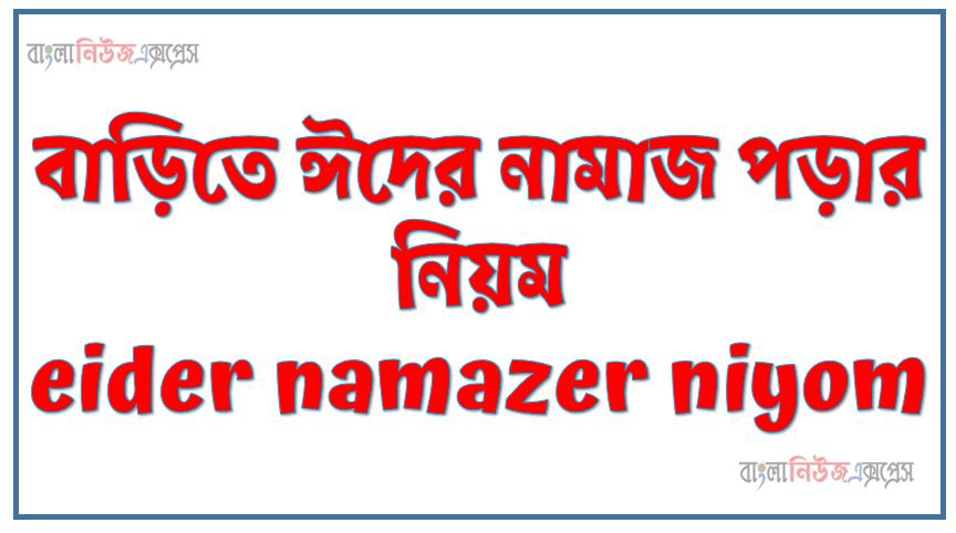বাড়িতে ঈদের নামাজ পড়ার নিয়ম eider namazer niyom