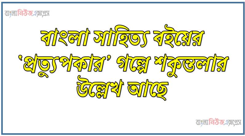 বাংলা সাহিত্য বইয়ের 'প্রত্যুপকার' গল্পে শকুন্তলার উল্লেখ আছে