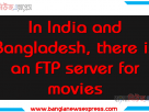In India and Bangladesh, there is an FTP server for movies