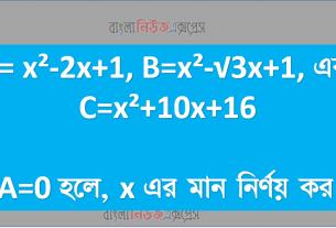 A= x²-2x+1, B=x²-√3x+1, এবং C=x²+10x+16 A=0 হলে, x এর মান নির্ণয় কর।