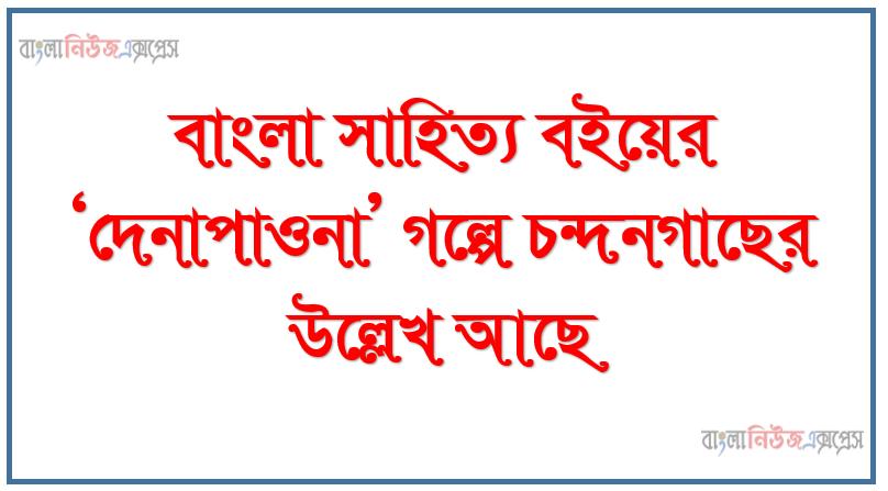 বাংলা সাহিত্য বইয়ের 'দেনাপাওনা' গল্পে চন্দনগাছের উল্লেখ আছে