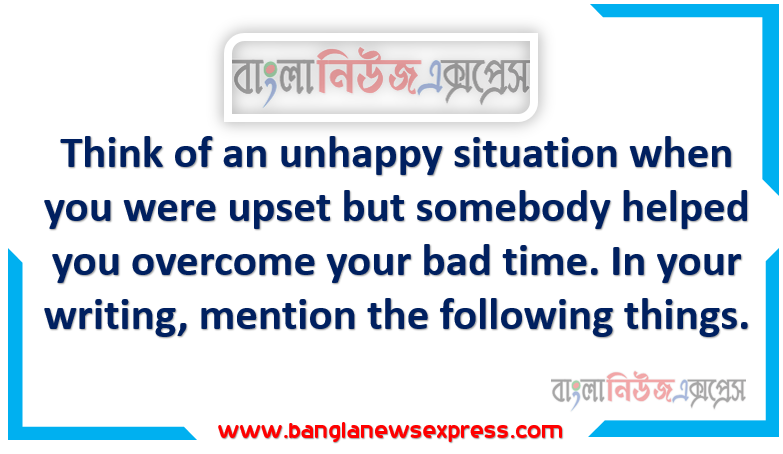 Think of an unhappy situation when you were upset but somebody helped you overcome your bad time. In your writing, mention the following things.