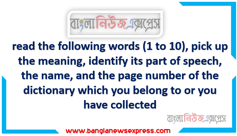 read the following words (1 to 10), pick up the meaning, identify its part of speech, the name, and the page number of the dictionary which you belong to or you have collected