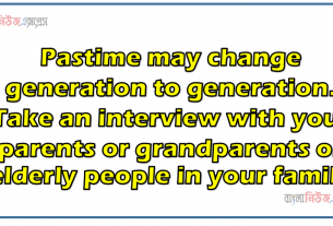 Pastime may change generation to generation. Take an interview with your parents or grandparents or elderly people in your family