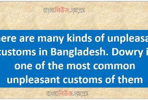 There are many kinds of unpleasant customs in Bangladesh. Dowry is one of the most common unpleasant customs of them