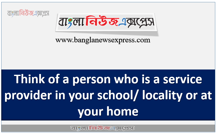 Think of a person who is a service provider in your school/ locality or at your home
