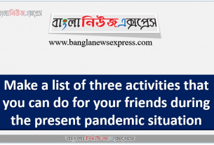 Make a list of three activities that you can do for your friends during the present pandemic situation