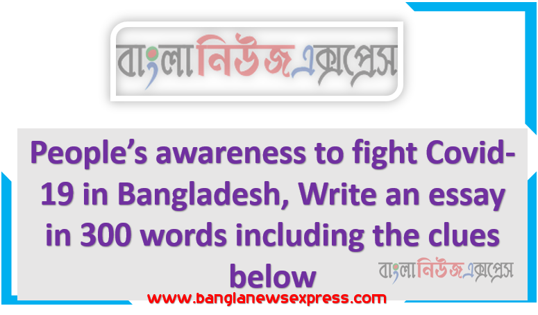 People's awareness to fight Covid-19 in Bangladesh, Write an essay in 300 words including the clues below