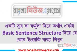 একটি সূত্র বা ফর্মুলা দিয়ে অর্থাৎ একটা Basic Sentence Structure দিয়ে যে কোন ইংরেজি বাক্য লিখুন