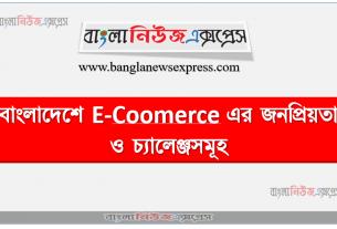 বাংলাদেশে E-Coomerce এর জনপ্রিয়তা ও চ্যালেঞ্জসমূহ