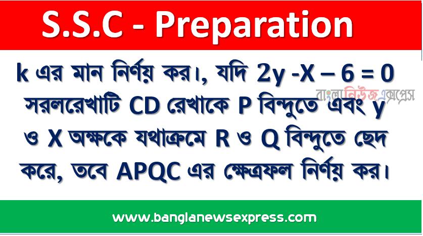 k এর মান নির্ণয় কর।, যদি 2y -X – 6 = 0 সরলরেখাটি CD রেখাকে P বিন্দুতে এবং y ও X অক্ষকে যথাক্রমে R ও Q বিন্দুতে ছেদ করে, তবে APQC এর ক্ষেত্রফল নির্ণয় কর।