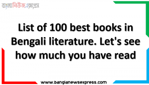 List of 100 best books in Bengali literature. Let's see how much you have read