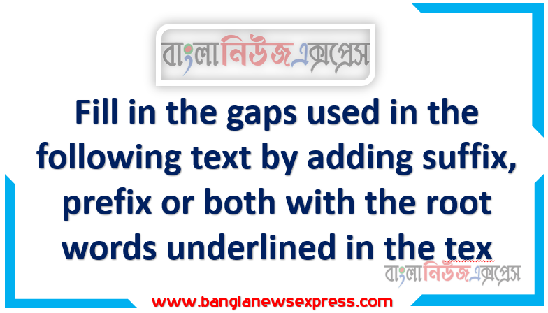 Fill in the gaps used in the following text by adding suffix, prefix or both with the root words underlined in the tex