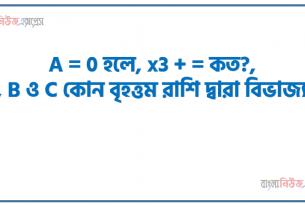 A = 0 হলে, x3 + = কত?, A, B ও C কোন বৃহত্তম রাশি দ্বারা বিভাজ্য?, কোন ক্ষুদ্রতম রাশিকে A, B ও C আকারের রাশির দ্বারা ভাগ করা যায়