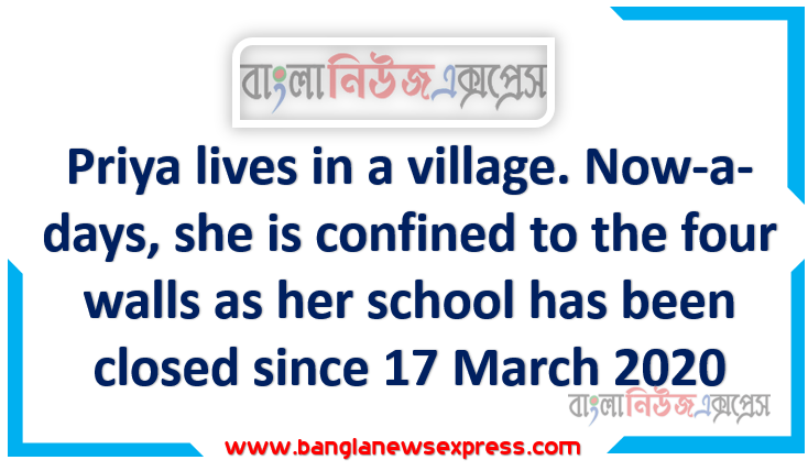 Priya lives in a village. Now-a-days, she is confined to the four walls as her school has been closed since 17 March 2020