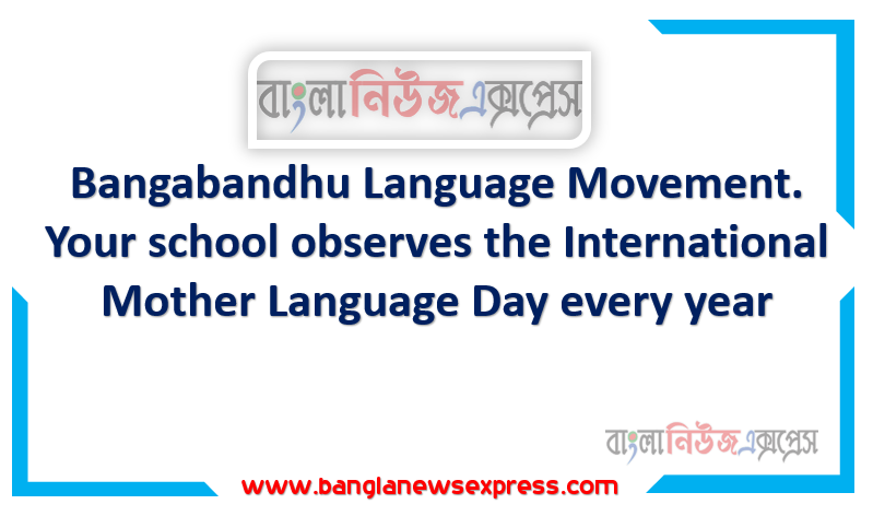 Assignment: Lesson-1: Bangabandhu Language Movement. Your school observes the International Mother Language Day every year.