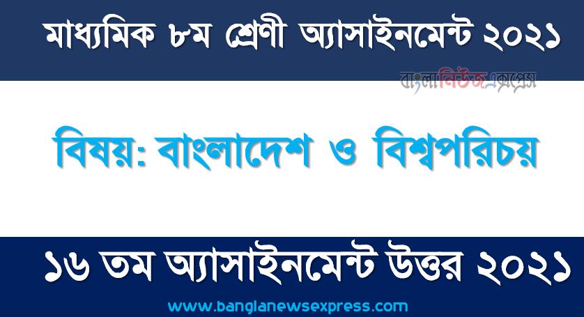 class 8 bangladesh and world identity solution (16th week) 2021, ৮ম শ্রেণির বাংলাদেশ ও বিশ্বপরিচয় ১৬তম সপ্তাহের অ্যাসাইনমেন্টের সমাধান ২০২১
