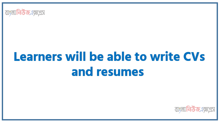 Learners will be able to write CVs and resumes