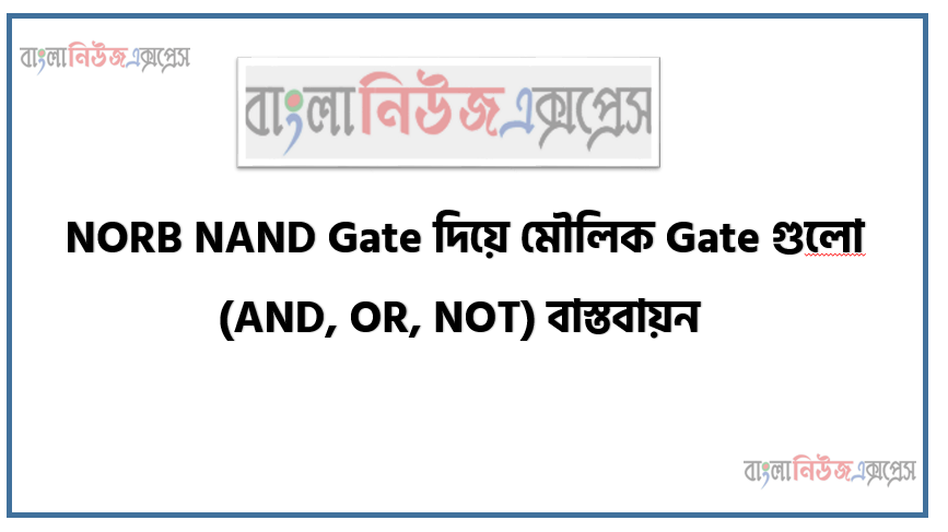 NORB NAND Gate দিয়ে মৌলিক Gate গুলাে (AND, OR, NOT) বাস্তবায়ন
