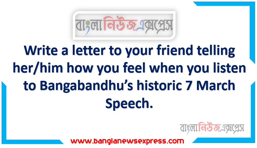 Write a letter to your friend telling her/him how you feel when you listen to Bangabandhu's historic 7 March Speech