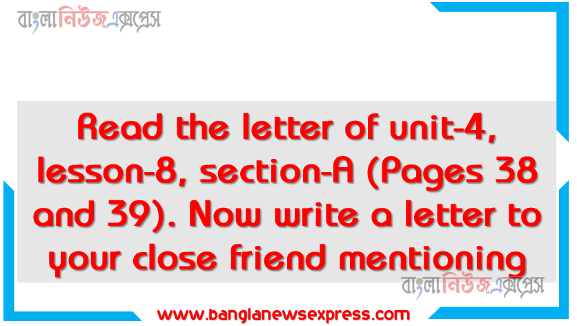 Read the letter of unit-4, lesson-8, section-A (Pages 38 and 39).Now write a letter to your close friend mentioning , What you have learnt from this letter, How morality shop can help your school and community, Its usefulness to develop your morality, Hridoy gets a letter from his cousin Other lessons