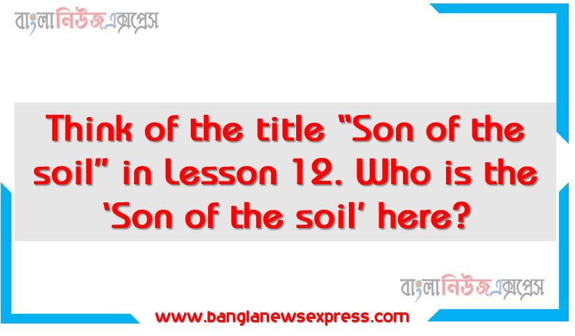 """Think of the title """"Son of the soil"""" in Lesson 12. Who is the 'Son of the soil' here? Why is he named so? How does the title match the personality refereed to the lesson? Justify your answer in 150 words. You could add some pictures of the son and the soil mentioned in the lesson"""