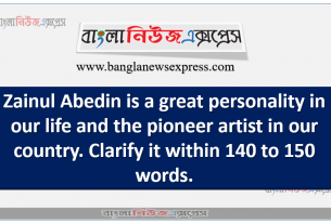 Zainul Abedin is a great personality in our life and the pioneer artist in our country. Clarify it within 140 to 150 words.